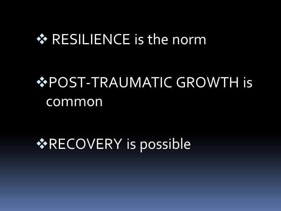  RESILIENCE is the norm  POST-TRAUMATIC GROWTH is common  RECOVERY is possible