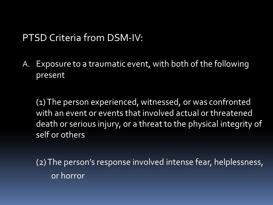 PTSD Criteria from DSM-IV: A. Exposure to a traumatic event, with both of the following present (1) The person experienced, witnessed, or was confront