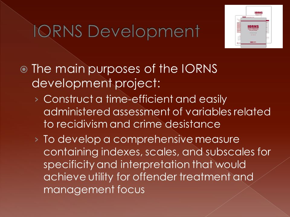  To accomplish the first goal – the IORNS was developed as a self-report measure › Not as a replacement of clinical/structured interviews, but to be used as an adjunct › Items written attempting to minimize possible responding styles › IORNS to include validity indicators to assess these response styles  Inconsistent Responding Style (IRS)  Favorable Impression (FIM)