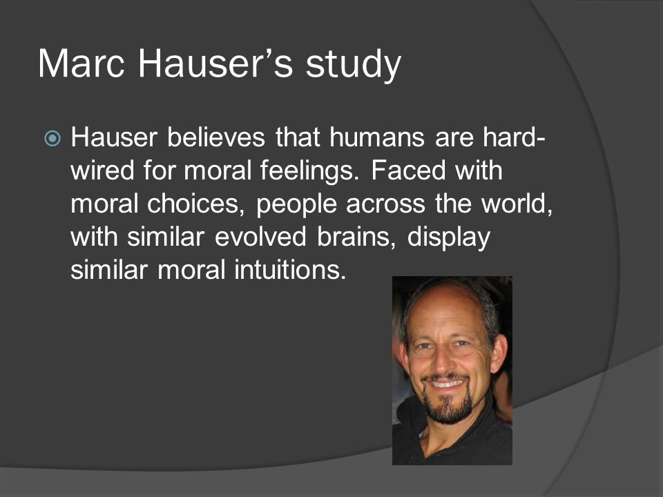Marc Hauser's study  Hauser believes that humans are hard- wired for moral feelings.