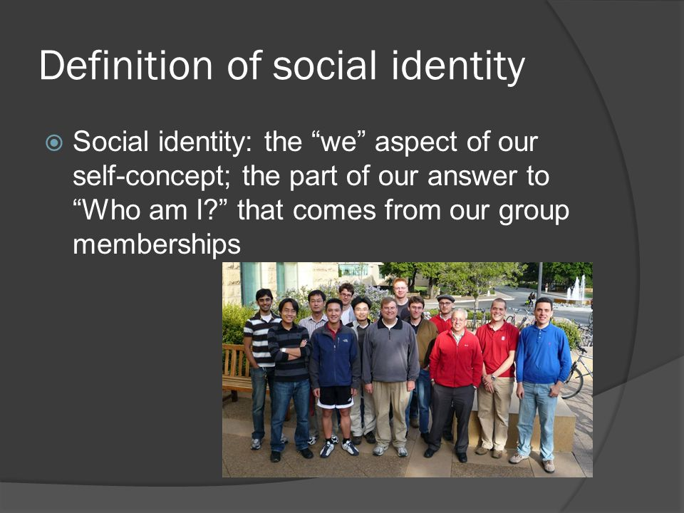 Definition of social identity  Social identity: the we aspect of our self-concept; the part of our answer to Who am I? that comes from our group memberships