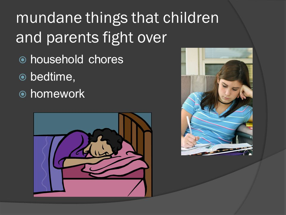 mundane things that children and parents fight over  household chores  bedtime,  homework