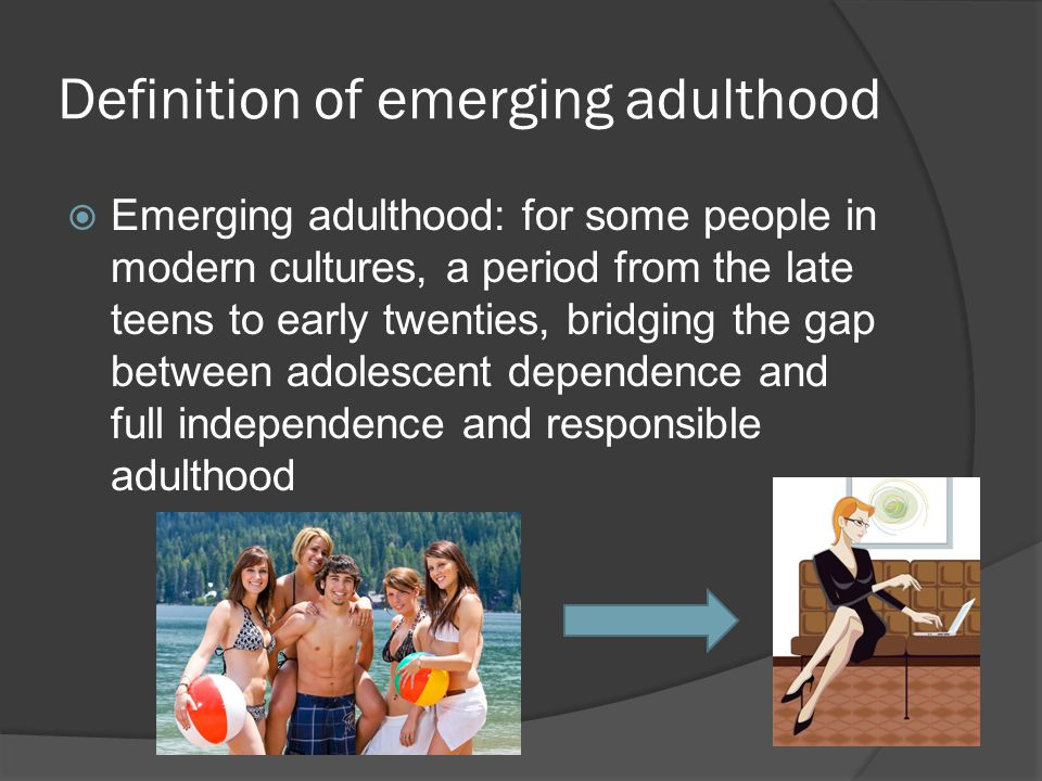 Definition of emerging adulthood  Emerging adulthood: for some people in modern cultures, a period from the late teens to early twenties, bridging the gap between adolescent dependence and full independence and responsible adulthood