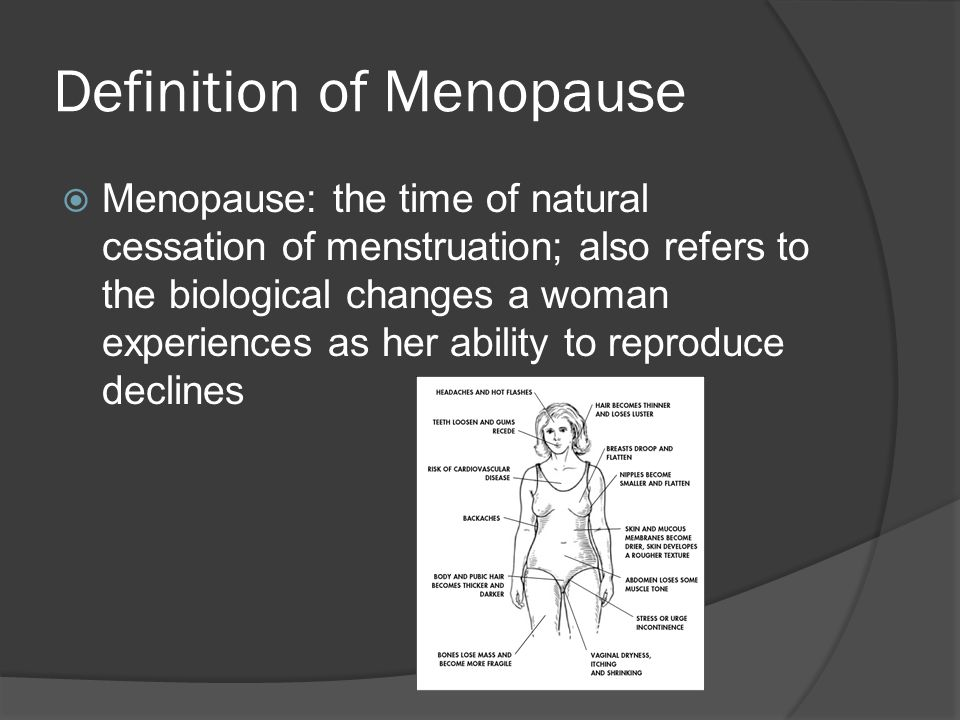 Definition of Menopause  Menopause: the time of natural cessation of menstruation; also refers to the biological changes a woman experiences as her ability to reproduce declines