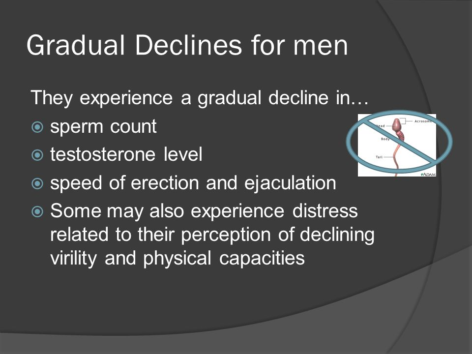 Gradual Declines for men They experience a gradual decline in…  sperm count  testosterone level  speed of erection and ejaculation  Some may also experience distress related to their perception of declining virility and physical capacities
