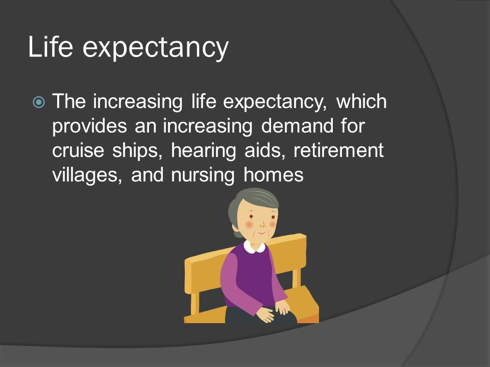 Life expectancy  The increasing life expectancy, which provides an increasing demand for cruise ships, hearing aids, retirement villages, and nursing homes