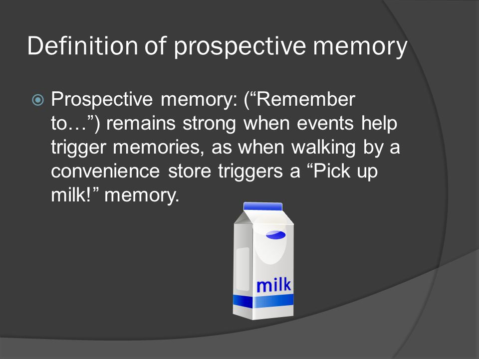 Definition of prospective memory  Prospective memory: ( Remember to… ) remains strong when events help trigger memories, as when walking by a convenience store triggers a Pick up milk! memory.
