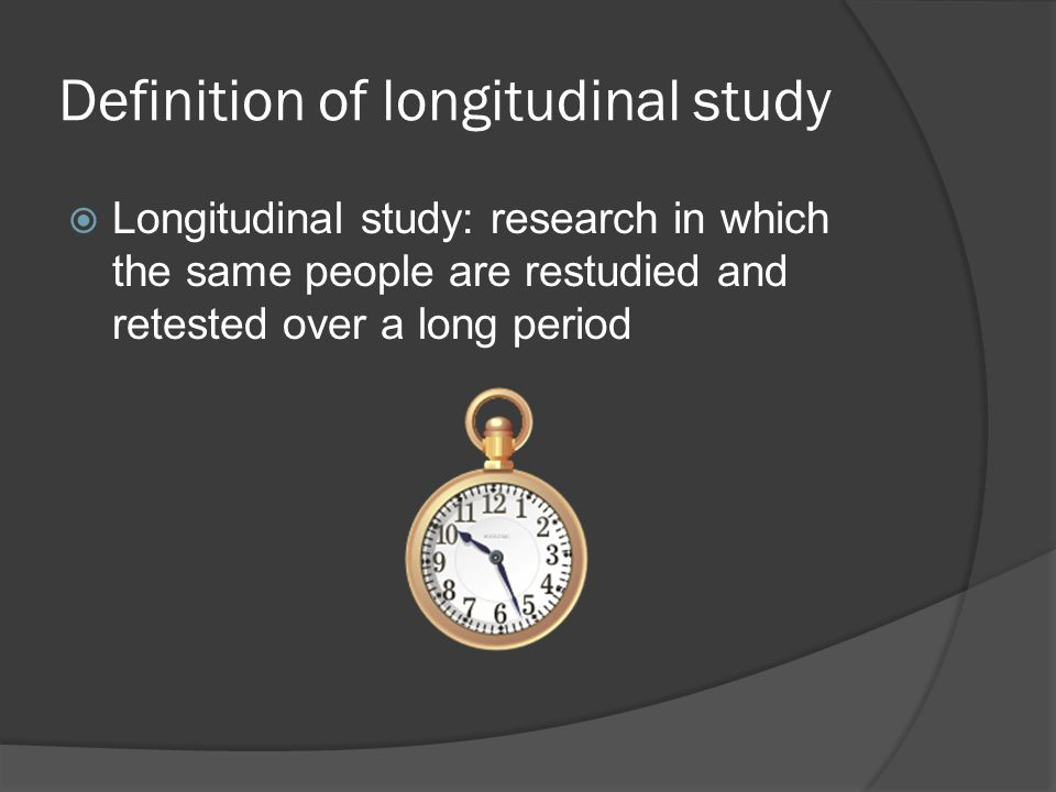 Definition of longitudinal study  Longitudinal study: research in which the same people are restudied and retested over a long period