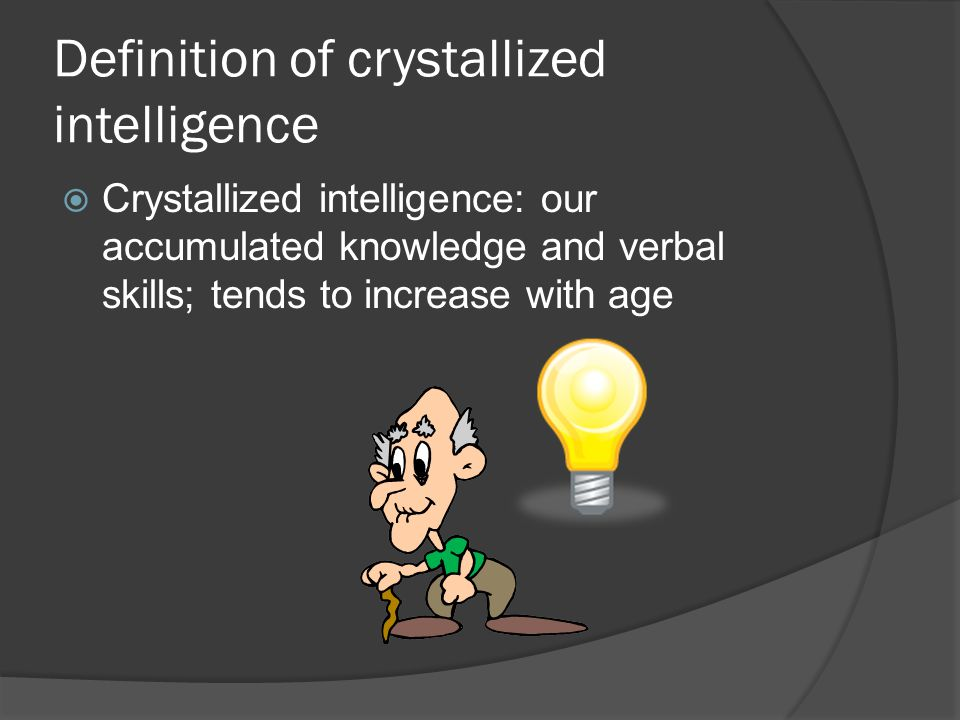 Definition of crystallized intelligence  Crystallized intelligence: our accumulated knowledge and verbal skills; tends to increase with age