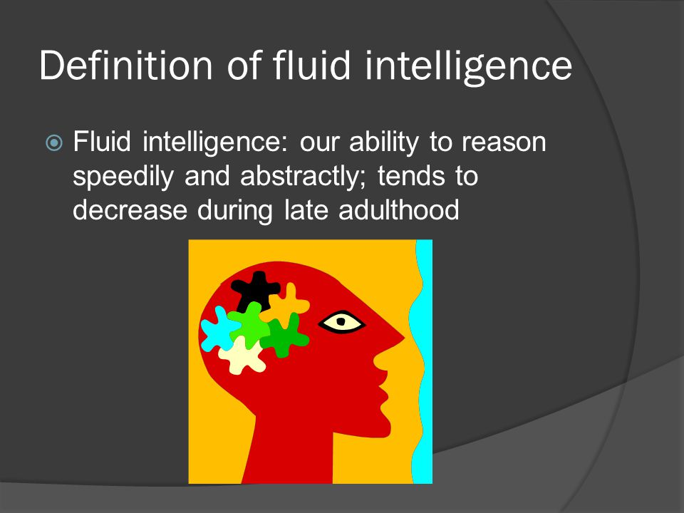 Definition of fluid intelligence  Fluid intelligence: our ability to reason speedily and abstractly; tends to decrease during late adulthood