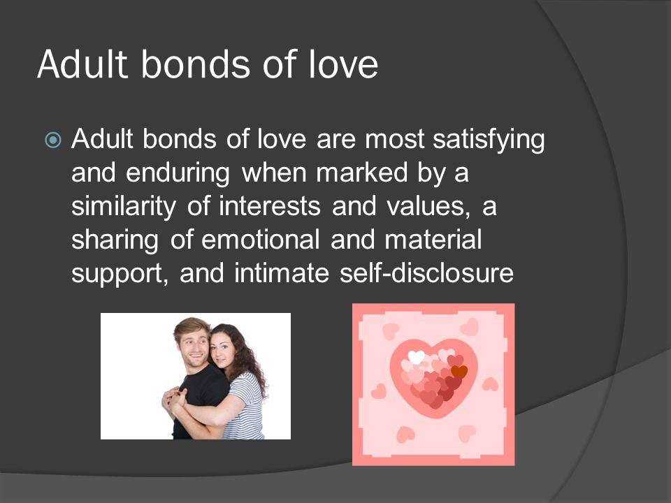Adult bonds of love  Adult bonds of love are most satisfying and enduring when marked by a similarity of interests and values, a sharing of emotional and material support, and intimate self-disclosure