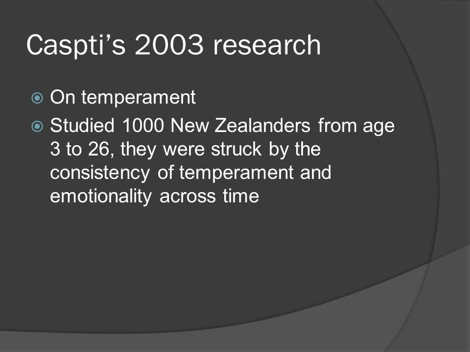 Caspti's 2003 research  On temperament  Studied 1000 New Zealanders from age 3 to 26, they were struck by the consistency of temperament and emotionality across time