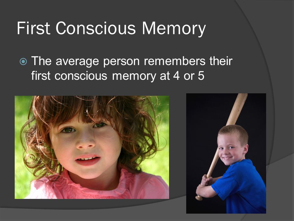 First Conscious Memory  The average person remembers their first conscious memory at 4 or 5