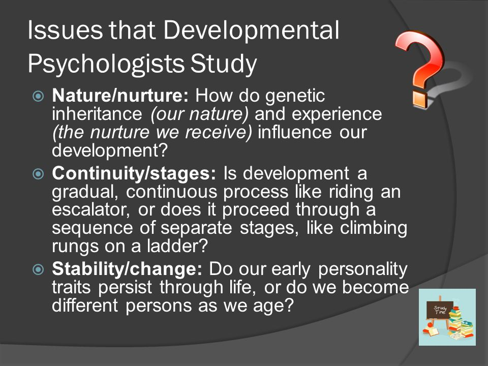 Issues that Developmental Psychologists Study  Nature/nurture: How do genetic inheritance (our nature) and experience (the nurture we receive) influence our development.