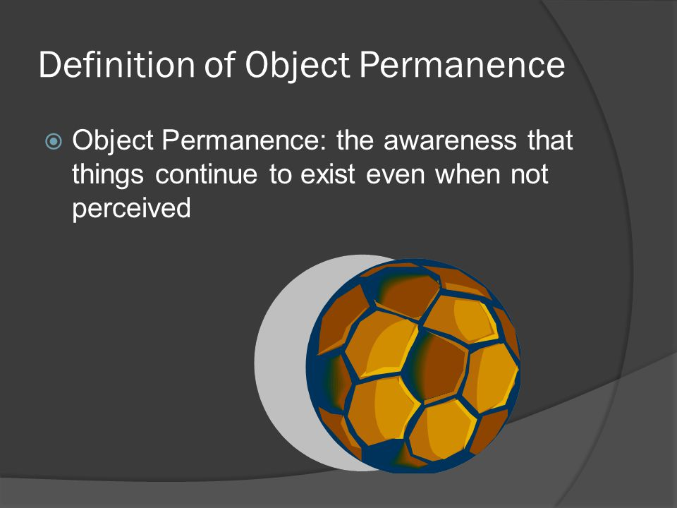 Definition of Object Permanence  Object Permanence: the awareness that things continue to exist even when not perceived