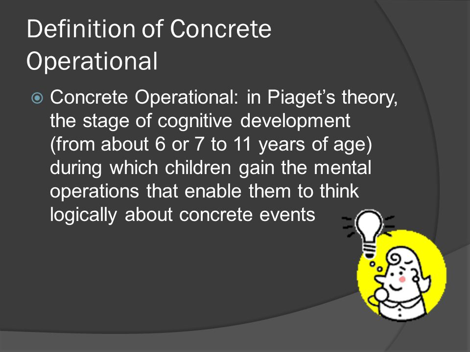 Definition of Concrete Operational  Concrete Operational: in Piaget's theory, the stage of cognitive development (from about 6 or 7 to 11 years of age) during which children gain the mental operations that enable them to think logically about concrete events