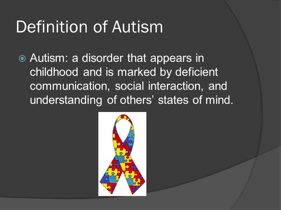 Definition of Autism  Autism: a disorder that appears in childhood and is marked by deficient communication, social interaction, and understanding of others' states of mind.