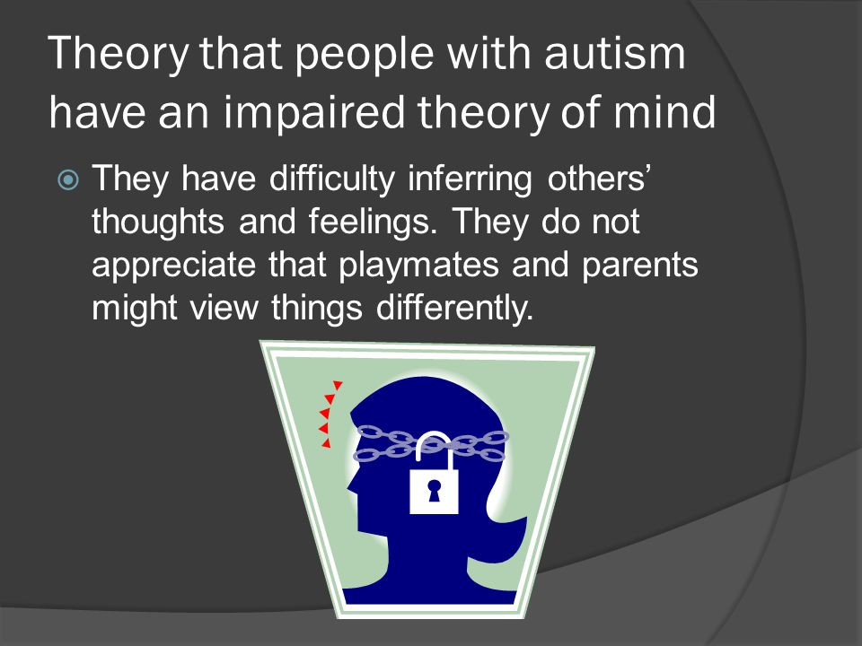 Theory that people with autism have an impaired theory of mind  They have difficulty inferring others' thoughts and feelings.