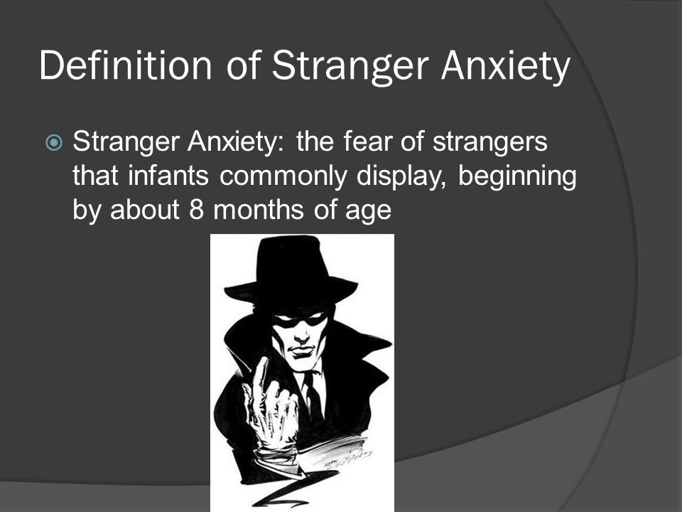 Definition of Stranger Anxiety  Stranger Anxiety: the fear of strangers that infants commonly display, beginning by about 8 months of age