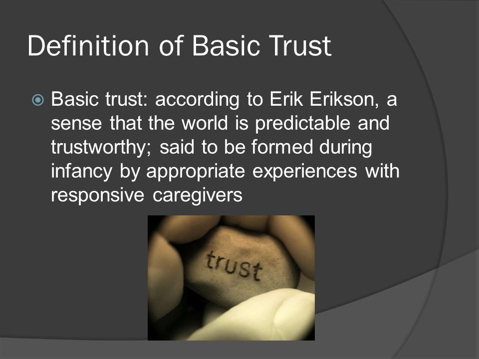 Definition of Basic Trust  Basic trust: according to Erik Erikson, a sense that the world is predictable and trustworthy; said to be formed during infancy by appropriate experiences with responsive caregivers