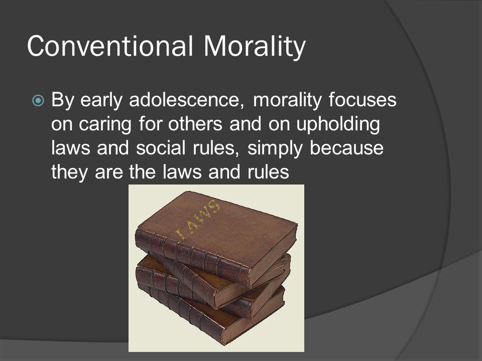 Conventional Morality  By early adolescence, morality focuses on caring for others and on upholding laws and social rules, simply because they are the laws and rules