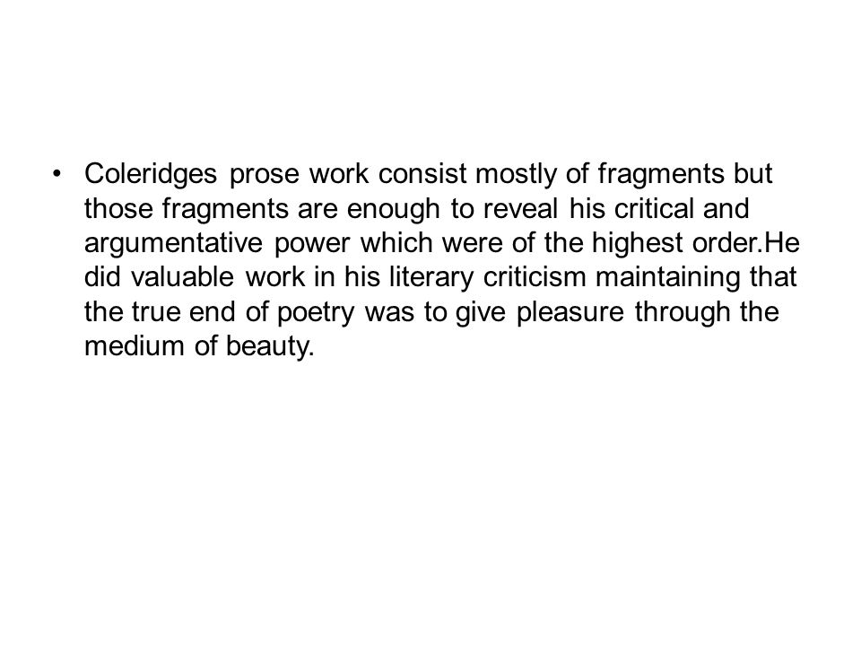 Coleridges prose work consist mostly of fragments but those fragments are enough to reveal his critical and argumentative power which were of the highest order.He did valuable work in his literary criticism maintaining that the true end of poetry was to give pleasure through the medium of beauty.