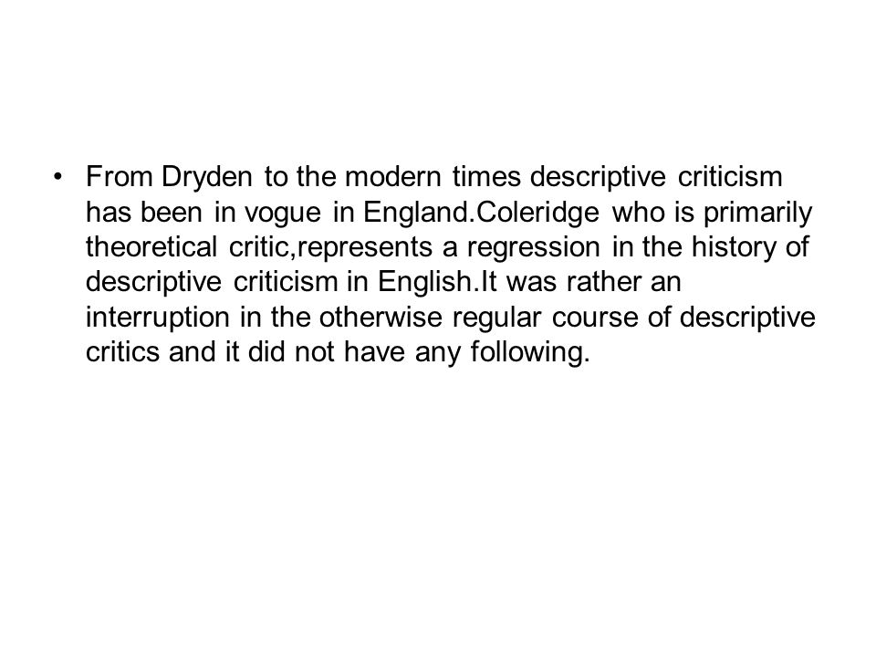 From Dryden to the modern times descriptive criticism has been in vogue in England.Coleridge who is primarily theoretical critic,represents a regression in the history of descriptive criticism in English.It was rather an interruption in the otherwise regular course of descriptive critics and it did not have any following.