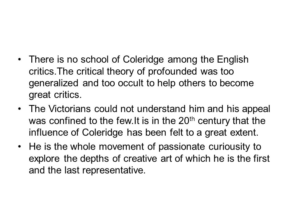 There is no school of Coleridge among the English critics.The critical theory of profounded was too generalized and too occult to help others to become great critics.