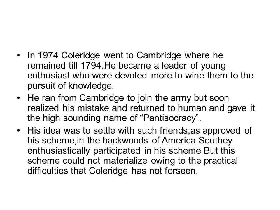 In 1974 Coleridge went to Cambridge where he remained till 1794.He became a leader of young enthusiast who were devoted more to wine them to the pursuit of knowledge.