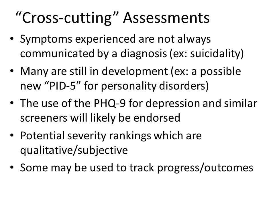 Cross-cutting Assessments Symptoms experienced are not always communicated by a diagnosis (ex: suicidality) Many are still in development (ex: a possible new PID-5 for personality disorders) The use of the PHQ-9 for depression and similar screeners will likely be endorsed Potential severity rankings which are qualitative/subjective Some may be used to track progress/outcomes