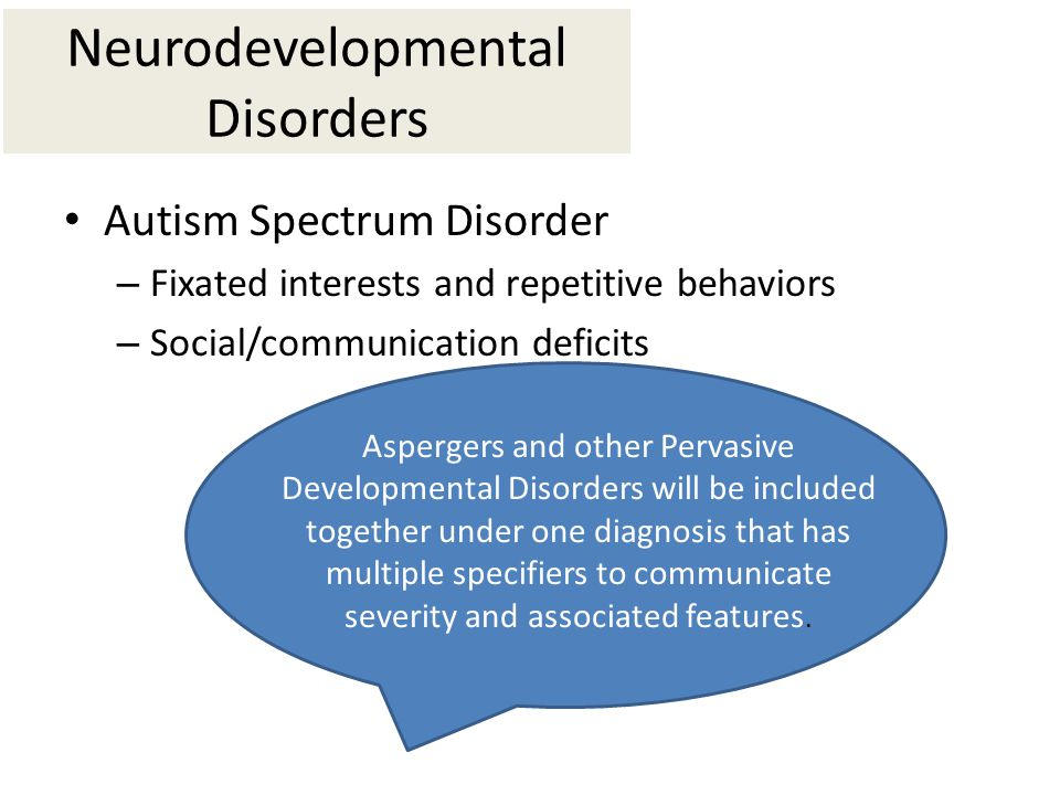 Neurodevelopmental Disorders Autism Spectrum Disorder – Fixated interests and repetitive behaviors – Social/communication deficits Aspergers and other Pervasive Developmental Disorders will be included together under one diagnosis that has multiple specifiers to communicate severity and associated features.