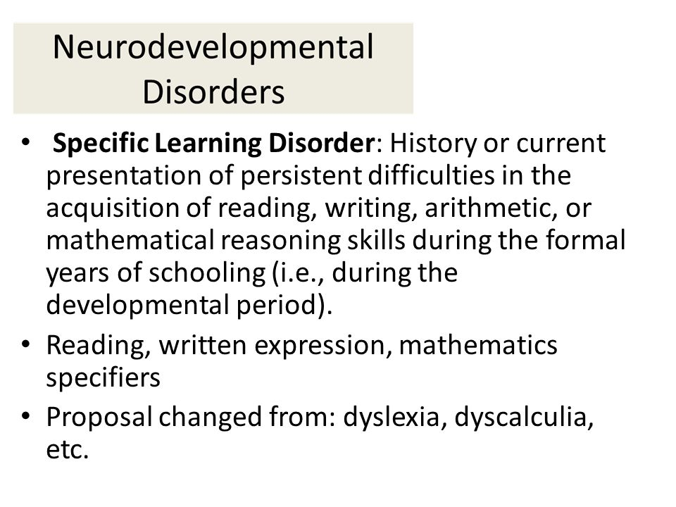 Specific Learning Disorder: History or current presentation of persistent difficulties in the acquisition of reading, writing, arithmetic, or mathematical reasoning skills during the formal years of schooling (i.e., during the developmental period).