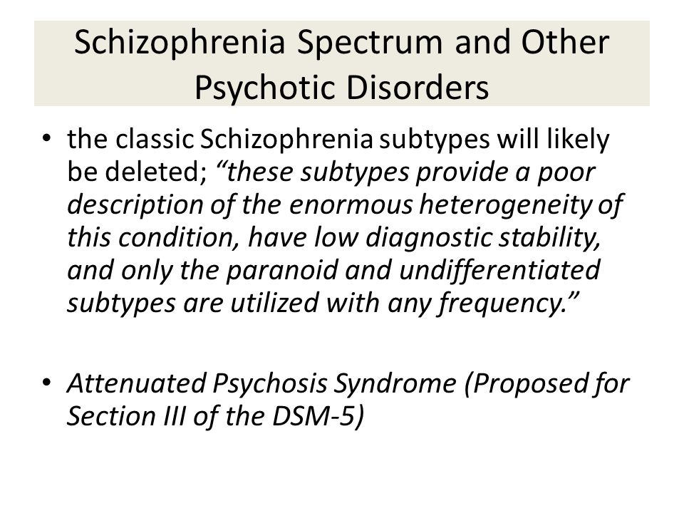 Schizophrenia Spectrum and Other Psychotic Disorders the classic Schizophrenia subtypes will likely be deleted; these subtypes provide a poor description of the enormous heterogeneity of this condition, have low diagnostic stability, and only the paranoid and undifferentiated subtypes are utilized with any frequency. Attenuated Psychosis Syndrome (Proposed for Section III of the DSM-5)