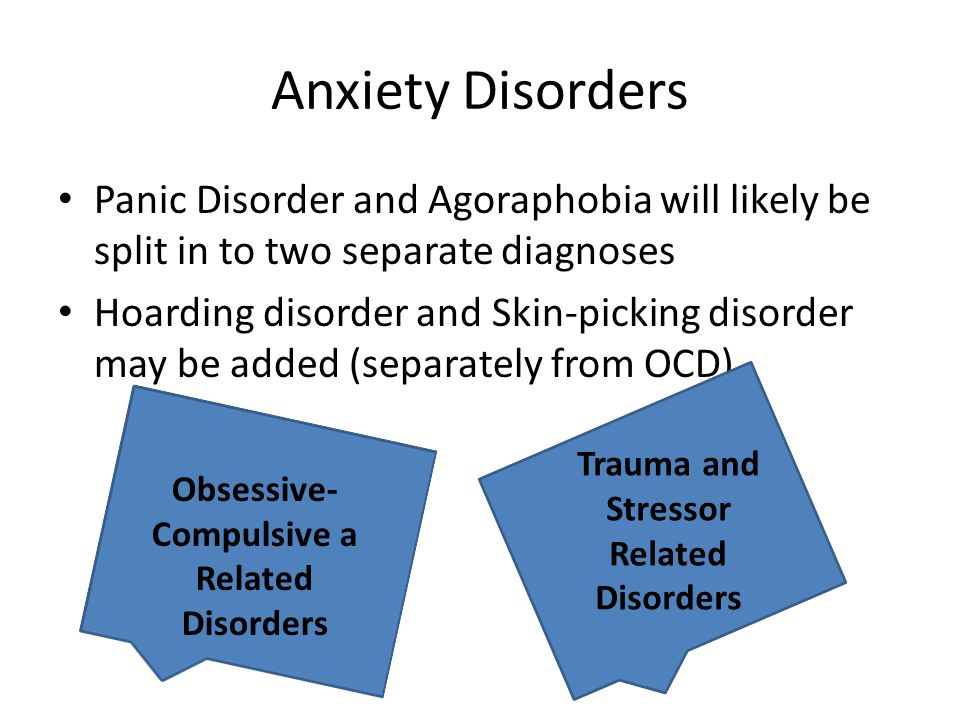 Anxiety Disorders Panic Disorder and Agoraphobia will likely be split in to two separate diagnoses Hoarding disorder and Skin-picking disorder may be added (separately from OCD) Obsessive- Compulsive a Related Disorders Trauma and Stressor Related Disorders