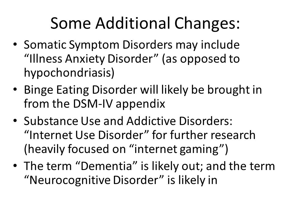 Some Additional Changes: Somatic Symptom Disorders may include Illness Anxiety Disorder (as opposed to hypochondriasis) Binge Eating Disorder will likely be brought in from the DSM-IV appendix Substance Use and Addictive Disorders: Internet Use Disorder for further research (heavily focused on internet gaming ) The term Dementia is likely out; and the term Neurocognitive Disorder is likely in