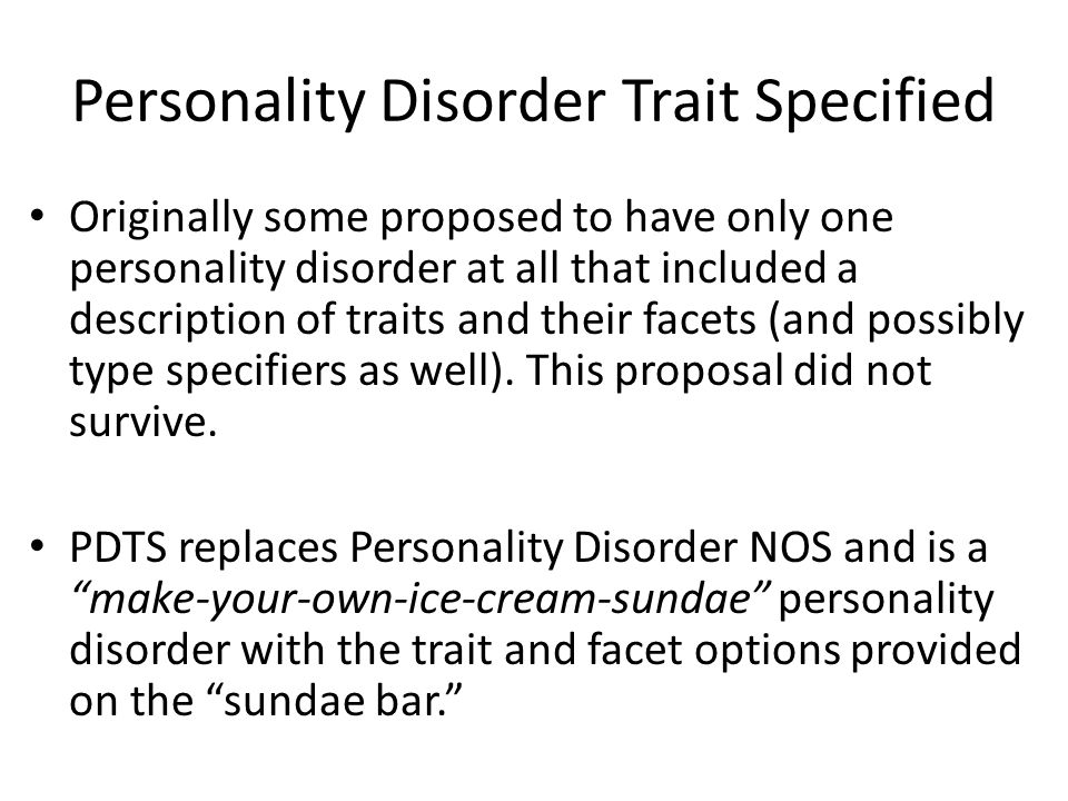 Personality Disorder Trait Specified Originally some proposed to have only one personality disorder at all that included a description of traits and their facets (and possibly type specifiers as well).