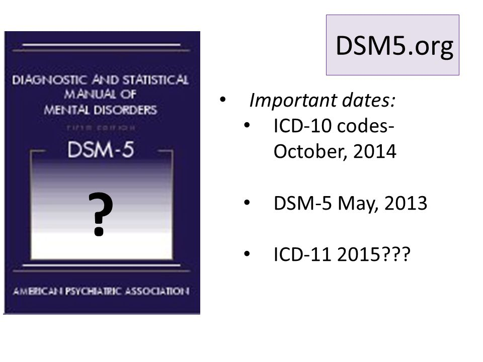 DSM5.org Important dates: ICD-10 codes- October, 2014 DSM-5 May, 2013 ICD-11 2015