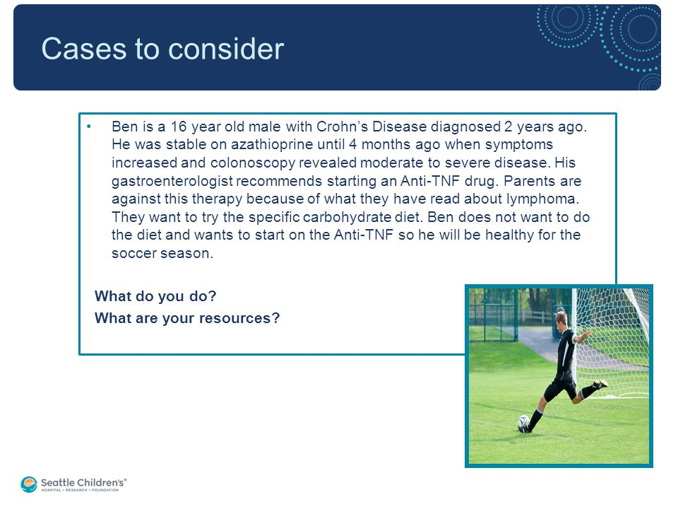 Cases to consider Ben is a 16 year old male with Crohn's Disease diagnosed 2 years ago.