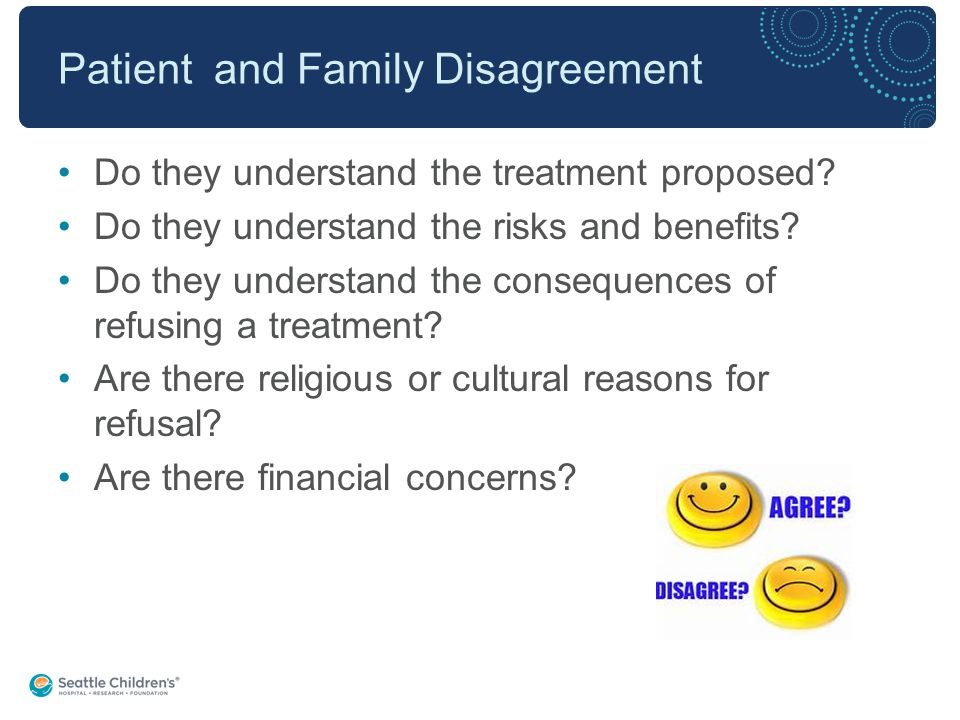 Patient and Family Disagreement Do they understand the treatment proposed.