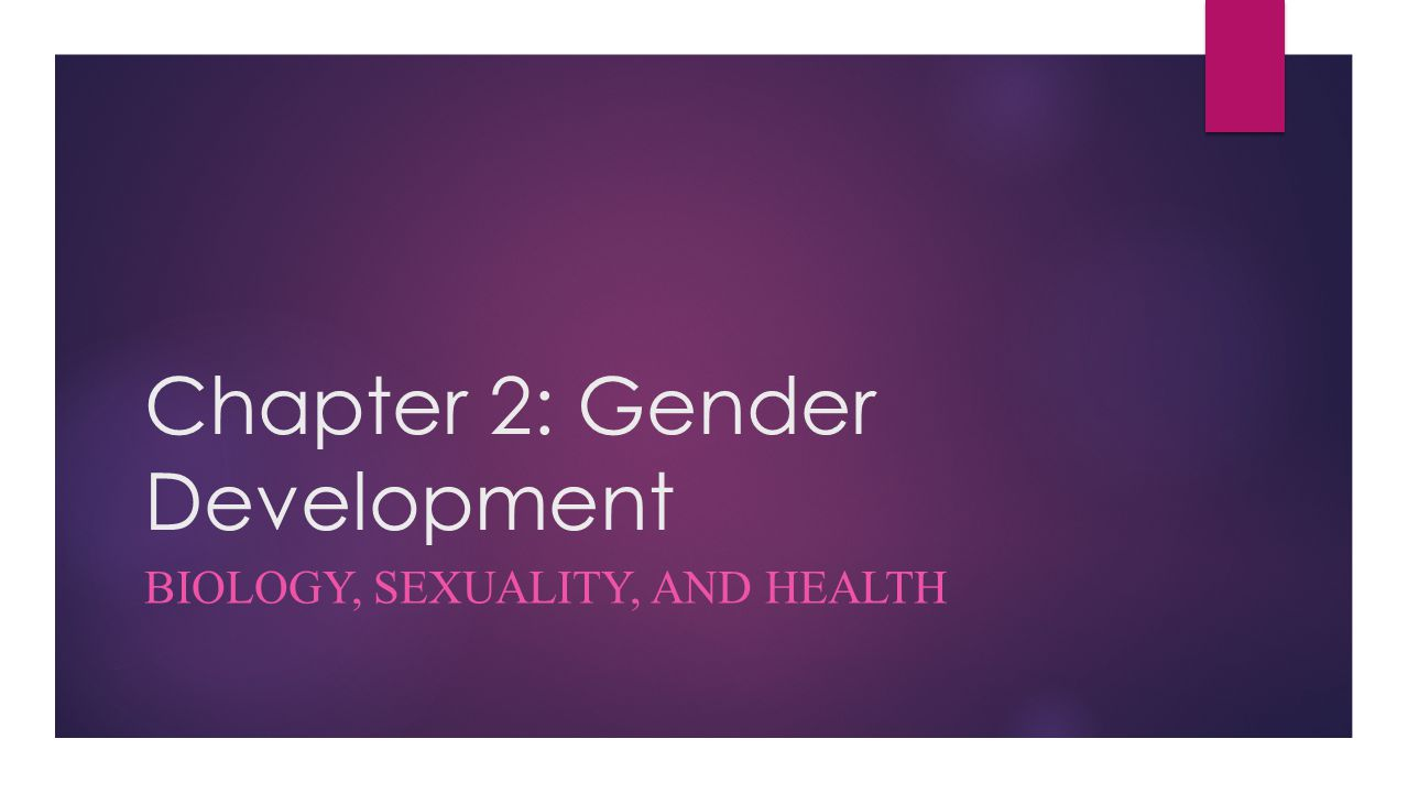 Chapter 2: Gender Development BIOLOGY, SEXUALITY, AND HEALTH