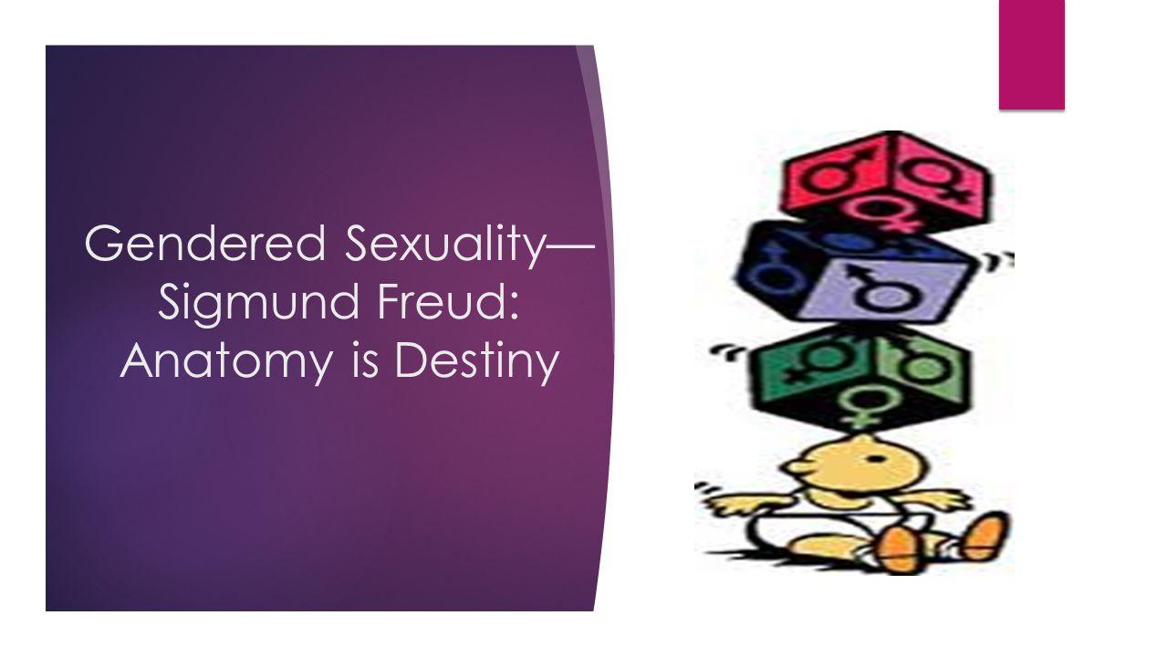 Gendered Sexuality— Sigmund Freud: Anatomy is Destiny