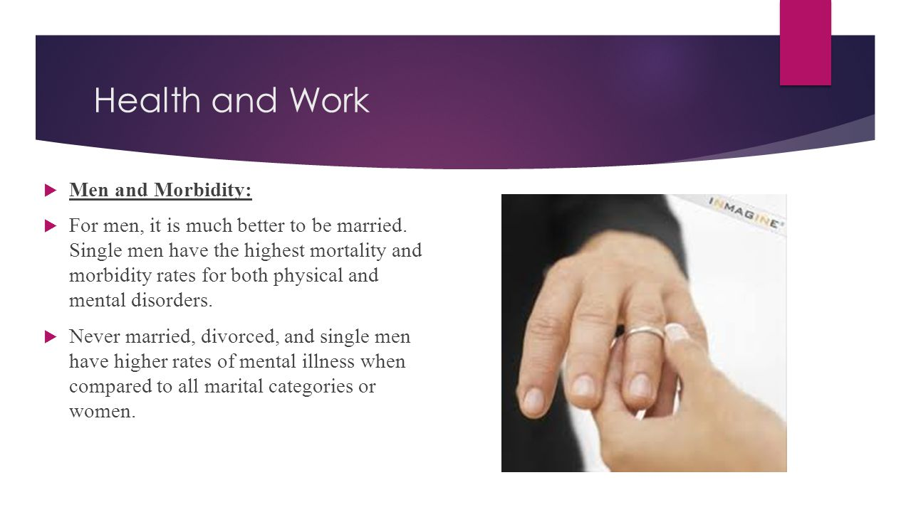Health and Work  Men and Morbidity:  For men, it is much better to be married. Single men have the highest mortality and morbidity rates for both ph