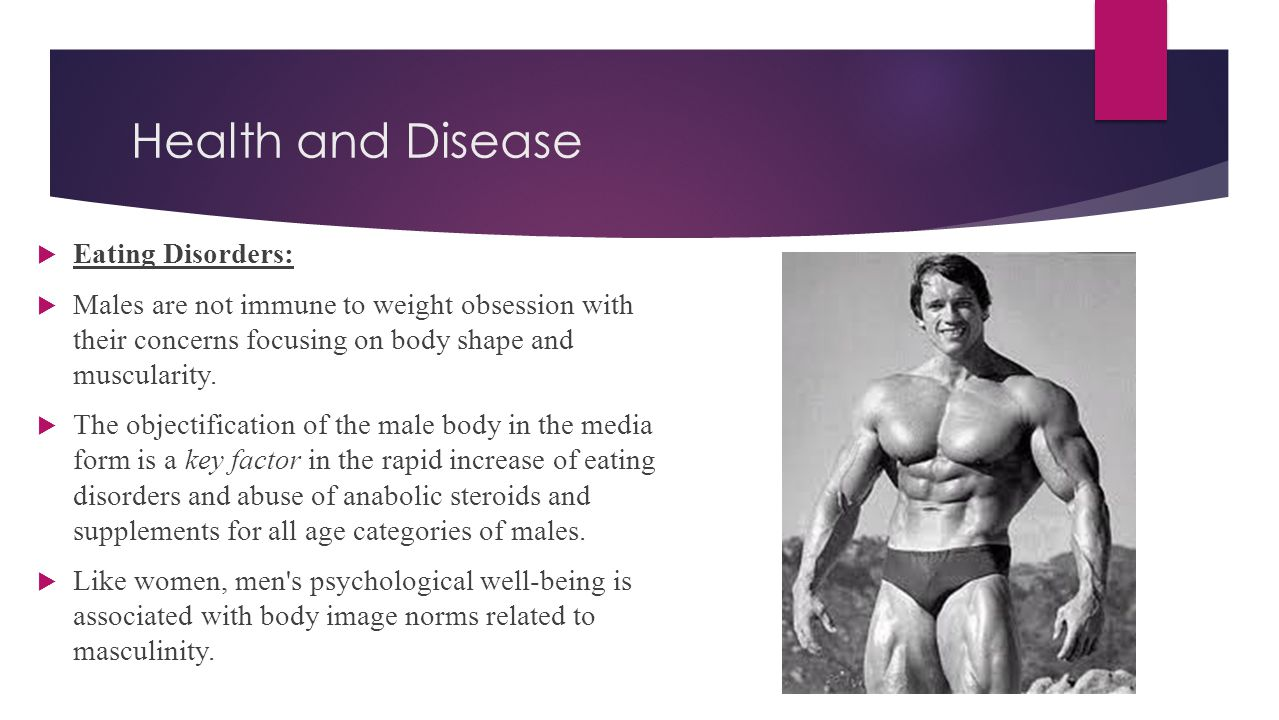 Health and Disease  Eating Disorders:  Males are not immune to weight obsession with their concerns focusing on body shape and muscularity.  The ob