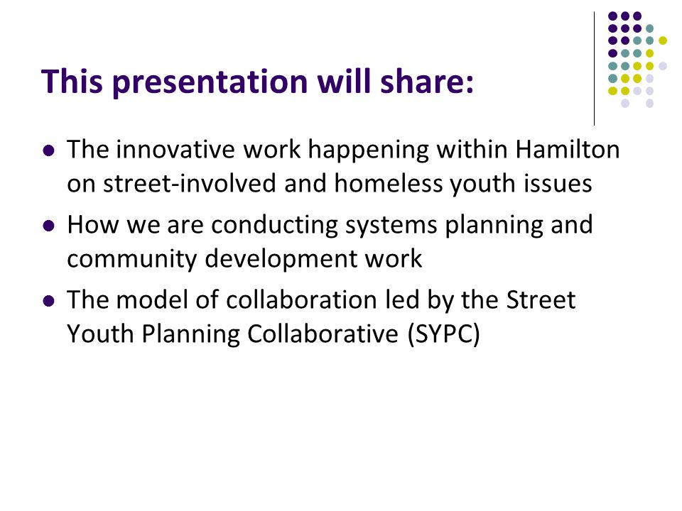 This presentation will share: The innovative work happening within Hamilton on street-involved and homeless youth issues How we are conducting systems planning and community development work The model of collaboration led by the Street Youth Planning Collaborative (SYPC)