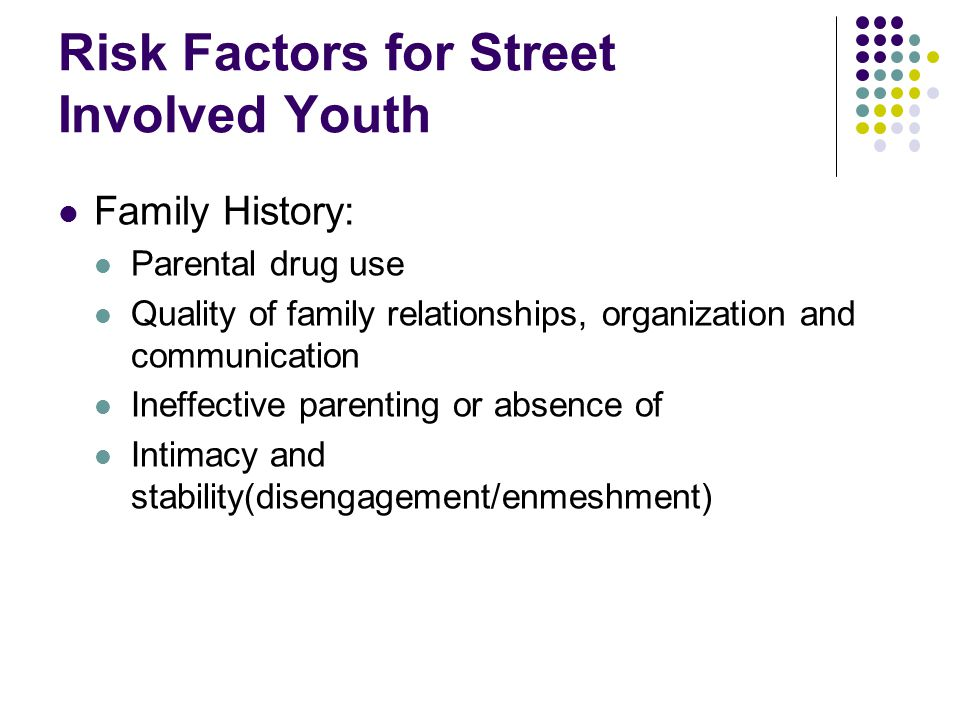 Risk Factors for Street Involved Youth Family History: Parental drug use Quality of family relationships, organization and communication Ineffective parenting or absence of Intimacy and stability(disengagement/enmeshment)