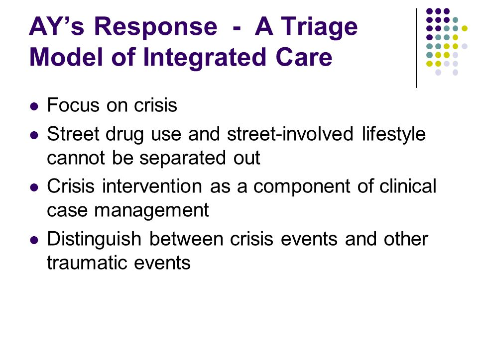 AY's Response - A Triage Model of Integrated Care Focus on crisis Street drug use and street-involved lifestyle cannot be separated out Crisis intervention as a component of clinical case management Distinguish between crisis events and other traumatic events