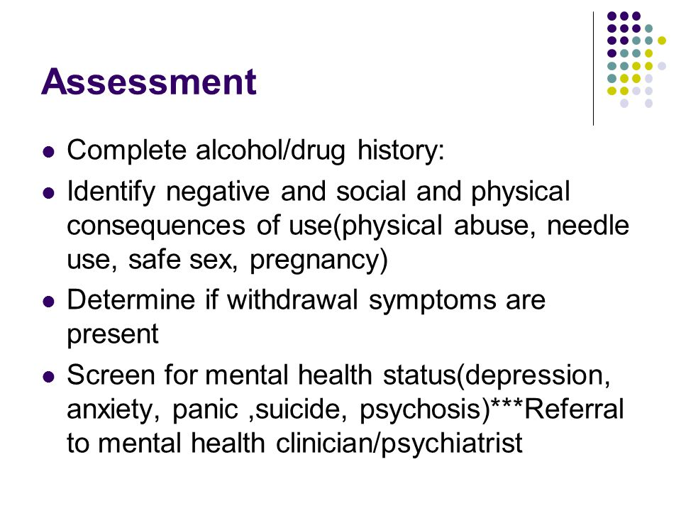 Assessment Complete alcohol/drug history: Identify negative and social and physical consequences of use(physical abuse, needle use, safe sex, pregnancy) Determine if withdrawal symptoms are present Screen for mental health status(depression, anxiety, panic,suicide, psychosis)***Referral to mental health clinician/psychiatrist