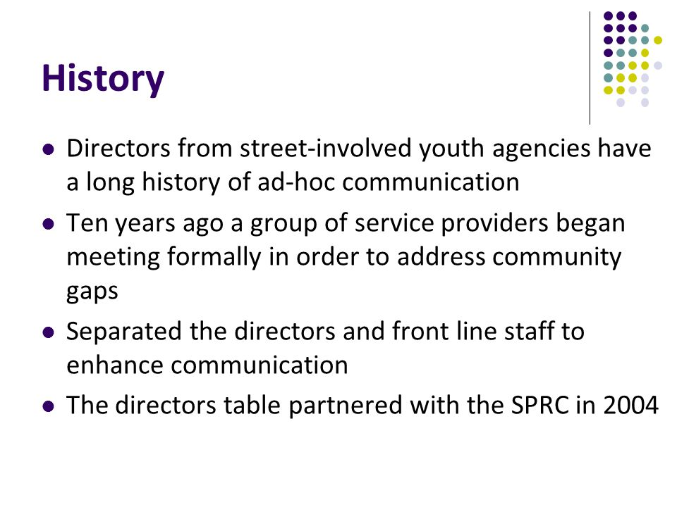 History Directors from street-involved youth agencies have a long history of ad-hoc communication Ten years ago a group of service providers began meeting formally in order to address community gaps Separated the directors and front line staff to enhance communication The directors table partnered with the SPRC in 2004