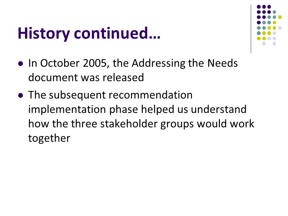 History continued… In October 2005, the Addressing the Needs document was released The subsequent recommendation implementation phase helped us understand how the three stakeholder groups would work together