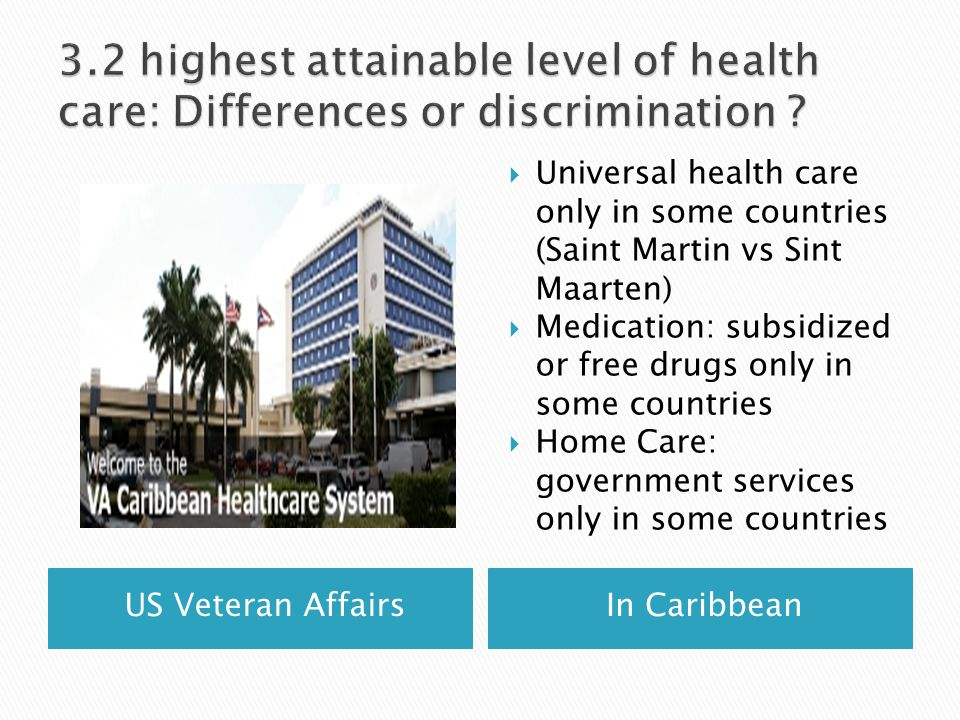 US Veteran AffairsIn Caribbean  Universal health care only in some countries (Saint Martin vs Sint Maarten)  Medication: subsidized or free drugs only in some countries  Home Care: government services only in some countries
